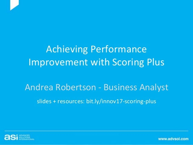 Achieving Performance Improvement with Scoring Plus Andrea Robertson - Business Analyst slides + resources: bit.ly/innov17...