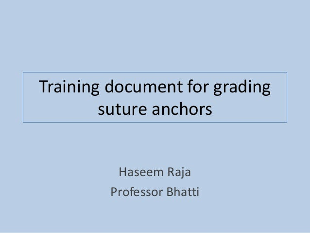 Training document for grading suture anchors Haseem Raja Professor Bhatti