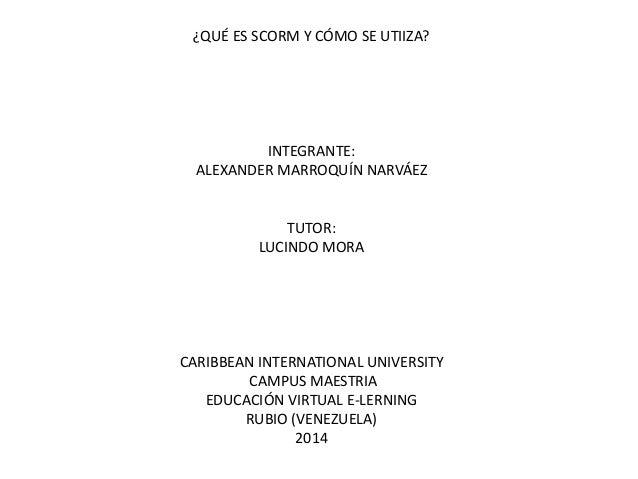 ¿QUÉ ES SCORM Y CÓMO SE UTIIZA? INTEGRANTE: ALEXANDER MARROQUÍN NARVÁEZ TUTOR: LUCINDO MORA CARIBBEAN INTERNATIONAL UNIVER...
