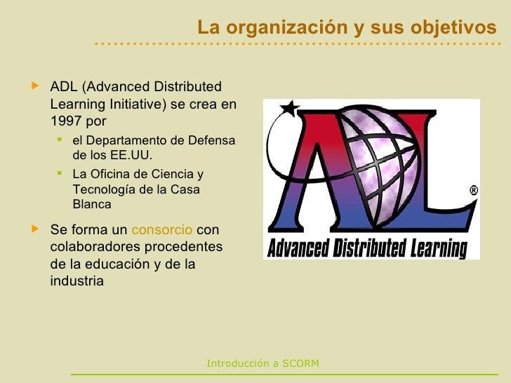La organización y sus objetivos <ul><li>ADL (Advanced Distributed Learning Initiative) se crea en 1997 por  </li></ul><ul>...