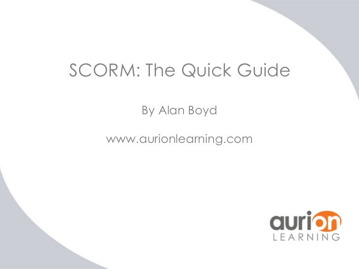 SCORM: The Quick Guide        By Alan Boyd   www.aurionlearning.com