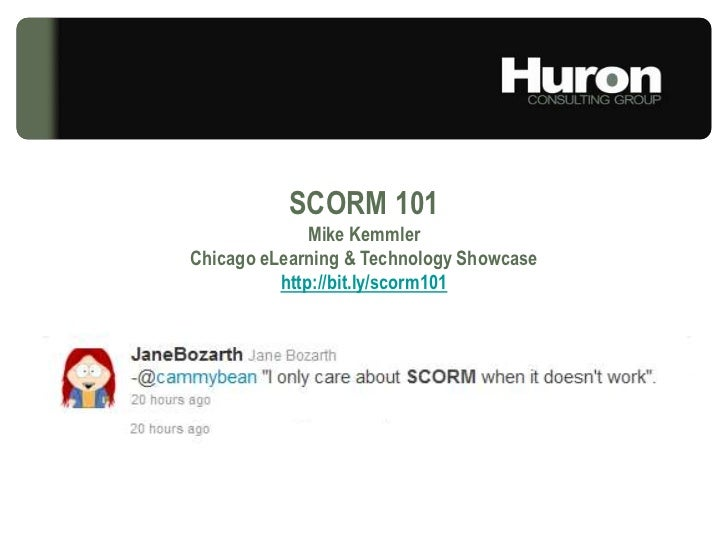 SCORM 101<br />Mike Kemmler<br />Chicago eLearning & Technology Showcase<br />http://bit.ly/scorm101<br />© Huron Consulti...
