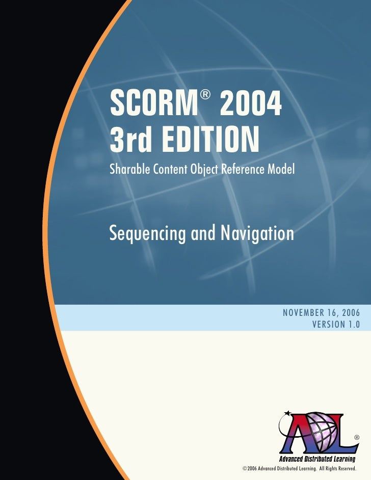 SCORM 2004        ®   3rd EDITION Sharable Content Object Reference Model    Sequencing and Navigation                    ...