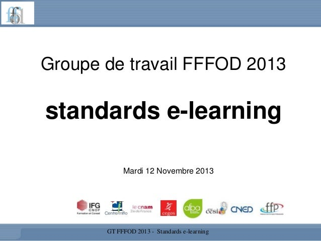 Groupe de travail FFFOD 2013  standards e-learning Mardi 12 Novembre 2013  GT FFFOD 2013 - Standards e-learning