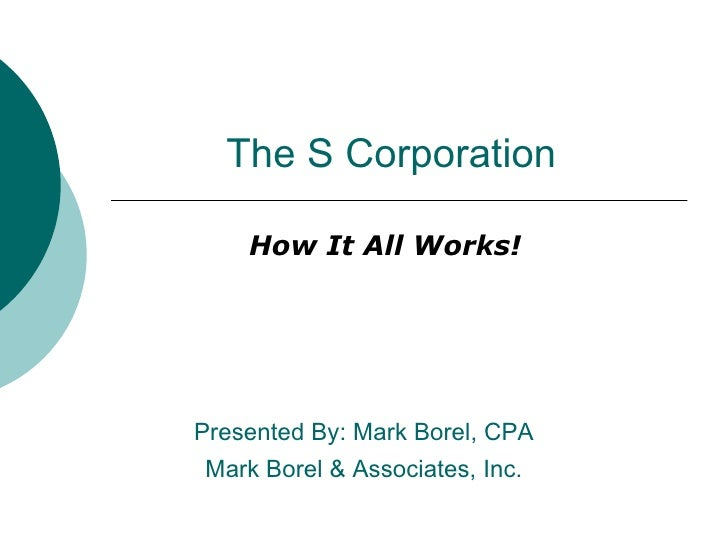 The S Corporation How It All Works! Presented By: Mark Borel, CPA Mark Borel & Associates, Inc.