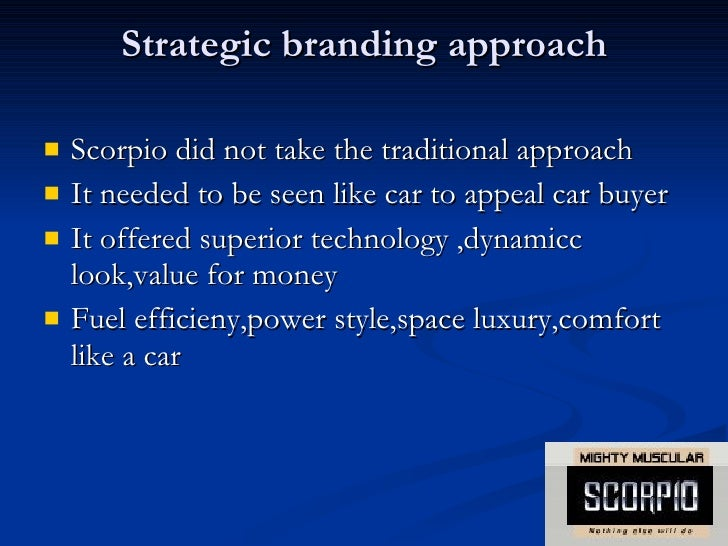 brand positioning of scorpio Brand positioning of scorpio presented by kushaldey(314sm100 5) introduction mahindra & mahindra is a flagship company of the mahindra group based in mumbai with.