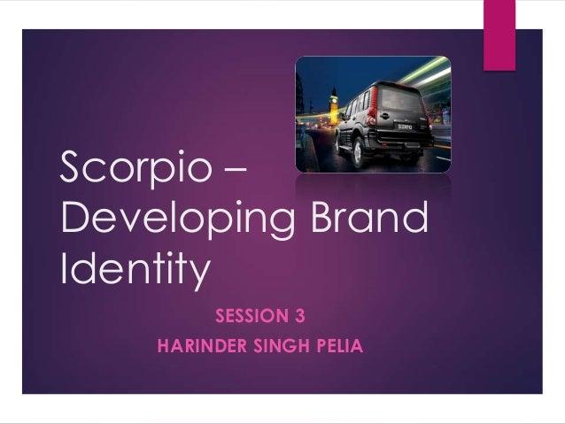 Scorpio – Developing Brand Identity SESSION 3  HARINDER SINGH PELIA