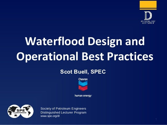 Society of Petroleum Engineers Distinguished Lecturer Program www.spe.org/dl 1 Scot Buell, SPEC Waterflood Design and Oper...