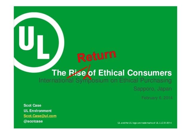 UL and the UL logo are trademarks of UL LLC © 2014 February 6, 2014 The Rise of Ethical Consumers Scot Case UL Environment...