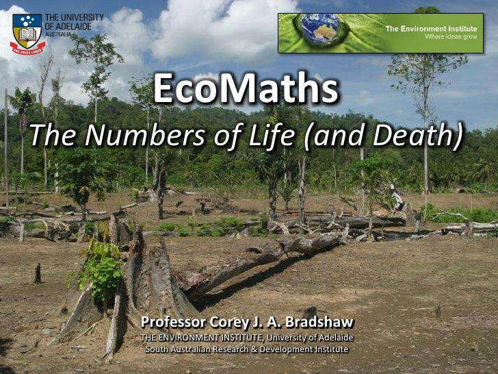 EcoMathsThe Numbers of Life (and Death)<br />Professor Corey J. A. Bradshaw<br />THE ENVIRONMENT INSTITUTE, University of ...