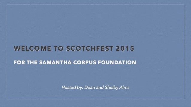 WELCOME TO SCOTCHFEST 2015 FOR THE SAMANTHA CORPUS FOUNDATION Hosted by: Dean and Shelby Alms