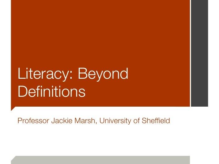 Literacy: BeyondDefinitionsProfessor Jackie Marsh, University of Sheffield