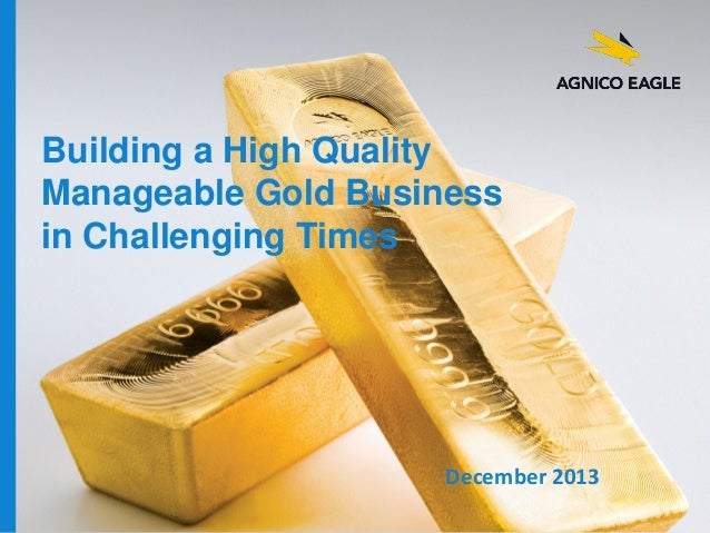 Building a High Quality Manageable Gold Business in Challenging Times  December 2013 agnicoeagle.com