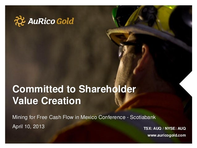 Committed to ShareholderValue CreationMining for Free Cash Flow in Mexico Conference - ScotiabankApril 10, 2013           ...