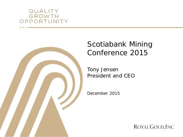 Scotiabank Mining Conference 2015 Tony Jensen President and CEO December 2015