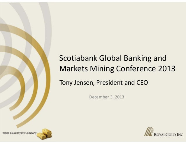 Scotiabank Global Banking and  Markets Mining Conference 2013 Tony Jensen, President and CEO December 3, 2013