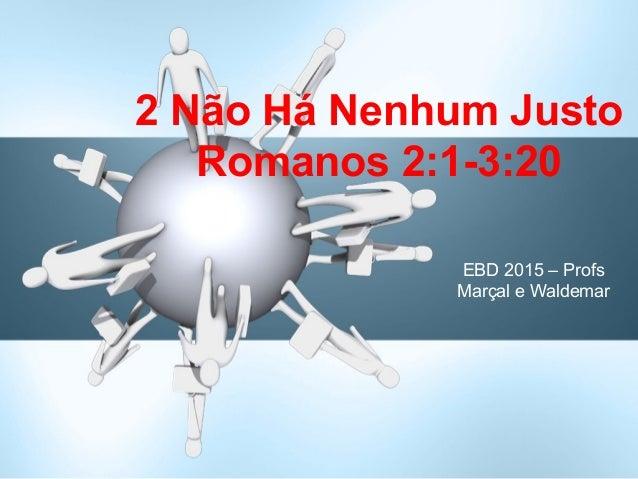 EBD 2015 – Profs Marçal e Waldemar 2 Não Há Nenhum Justo Romanos 2:1-3:20