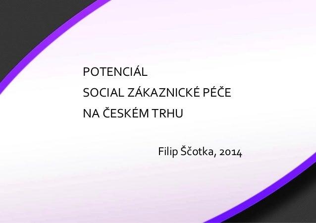 1  POTENCIÁL SOCIAL ZÁKAZNICKÉ PÉČE NA ČESKÉM TRHU Filip Ščotka, 2014