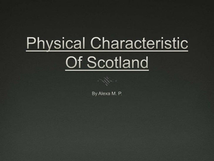 Physical CharacteristicOf Scotland<br />By Alexa M. P.<br />
