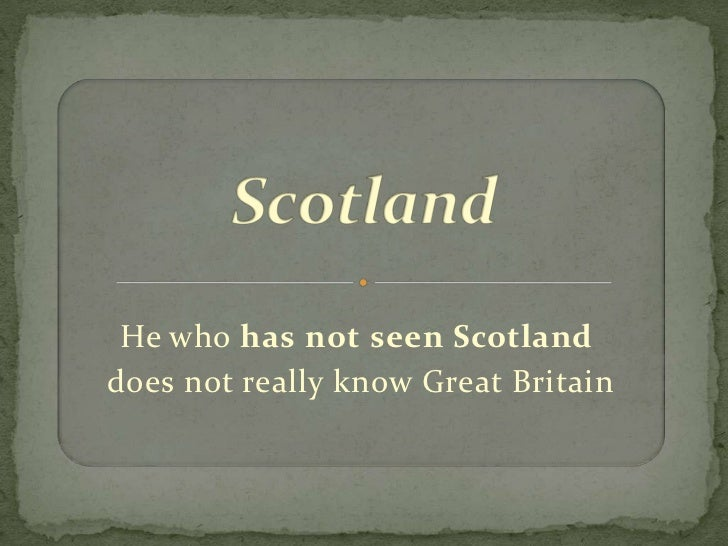 He who has not seen Scotlanddoes not really know Great Britain