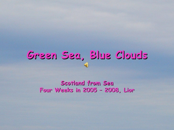 Green Sea, Blue Clouds Scotland from Sea Four  Weeks  in 2005 – 2008, Lior