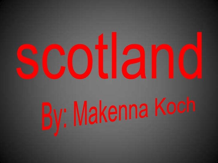 scotland<br />By: Makenna Koch<br />