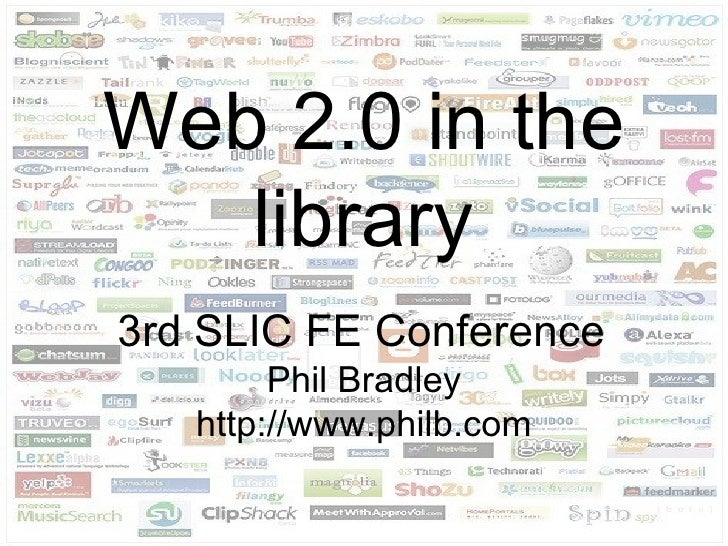 Web 2.0 in the library 3rd SLIC FE Conference   Phil Bradley http://www.philb.com
