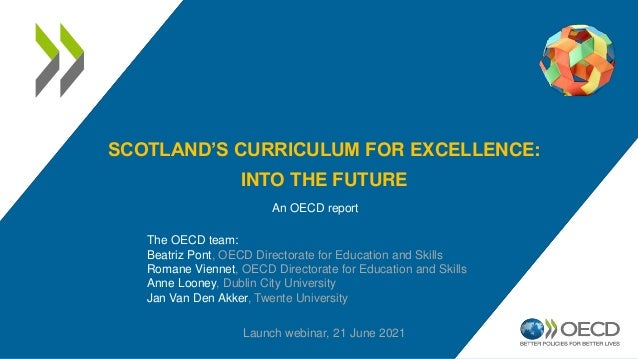 SCOTLAND'S CURRICULUM FOR EXCELLENCE: INTO THE FUTURE An OECD report Launch webinar, 21 June 2021 The OECD team: Beatriz P...