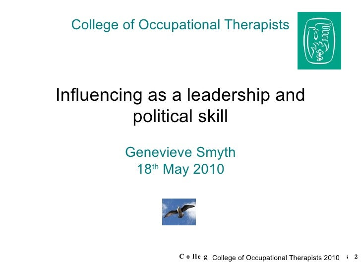 College of Occupational Therapists Influencing as a leadership and political skill Genevieve Smyth 18 th  May 2010