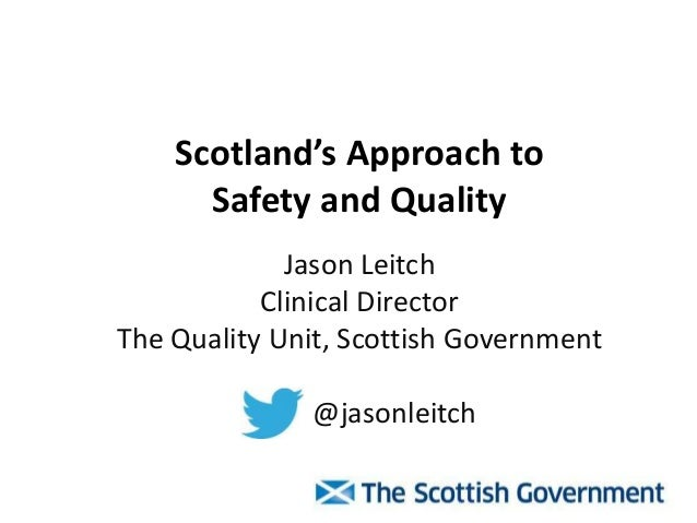 Scotland's Approach to Safety and Quality Jason Leitch Clinical Director The Quality Unit, Scottish Government @jasonleitch