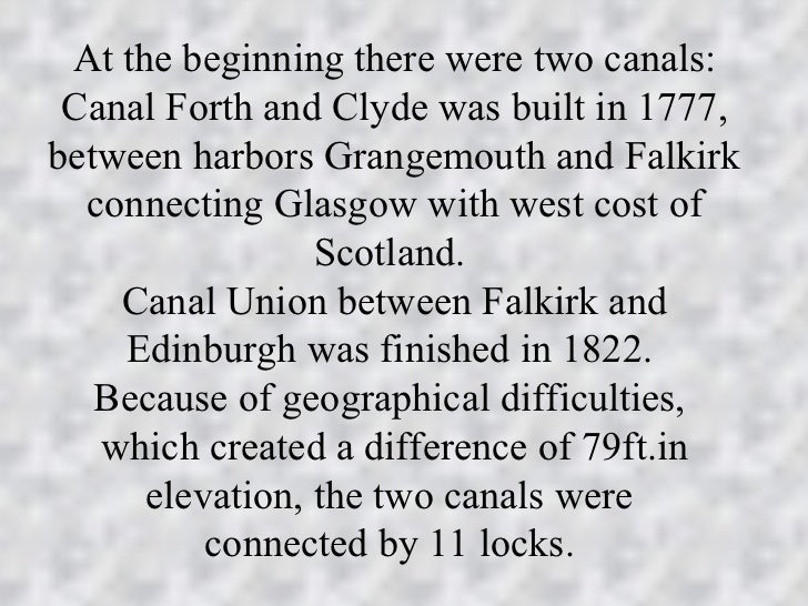 At the beginning there were two canals: Canal Forth and Clyde was built in 1777,between harbors Grangemouth and Falkirk  c...
