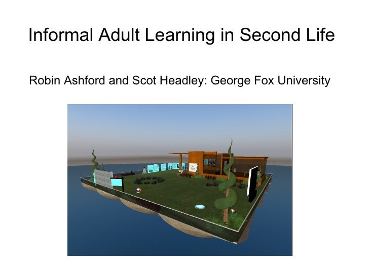 Informal Adult Learning in Second Life   Robin Ashford and Scot Headley: George Fox University