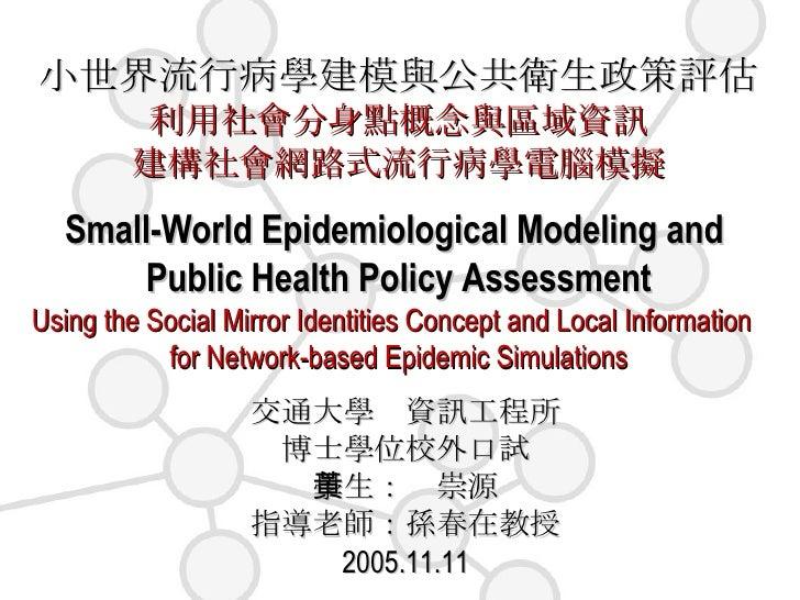 小世界流行病學建模與公共衛生政策評估 利用社會分身點概念與區域資訊 建構社會網路式流行病學電腦模擬 Small-World Epidemiological Modeling and  Public Health Policy Assessmen...