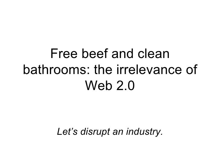 Free beef and clean bathrooms: the irrelevance of Web 2.0 Let's disrupt an industry.