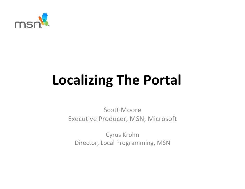 Localizing The Portal               Scott Moore   Executive Producer, MSN, Microsoft                  Cyrus Krohn     Dire...