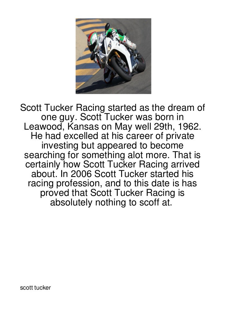 Scott Tucker Racing started as the dream of     one guy. Scott Tucker was born in Leawood, Kansas on May well 29th, 1962. ...