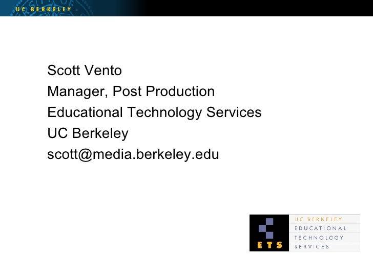 <ul><li>Scott Vento </li></ul><ul><li>Manager, Post Production </li></ul><ul><li>Educational Technology Services </li></ul...