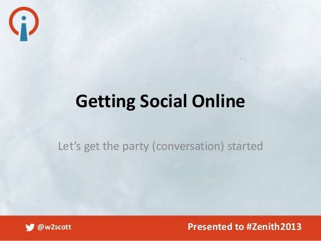 @w2scott Presented to #Zenith2013Let's get the party (conversation) startedGetting Social Online