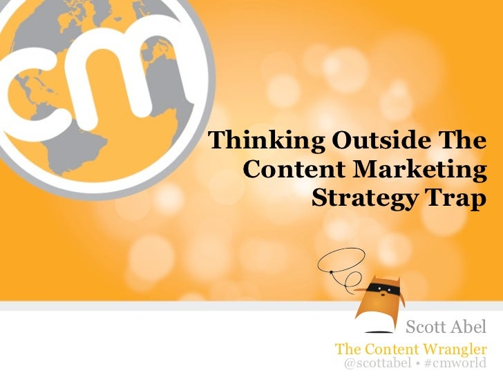 Thinking Outside The  Content Marketing       Strategy Trap                    Scott Abel         The Content Wrangler    ...