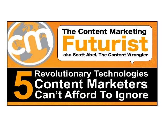 The Content Marketing  Futurist aka Scott Abel, The Content Wrangler  5  Revolutionary Technologies  Content Marketers  Ca...