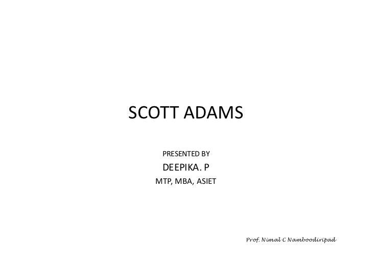 SCOTT ADAMS   PRESENTED BY   DEEPIKA. P  MTP, MBA, ASIET                    Prof. Nimal C Namboodiripad