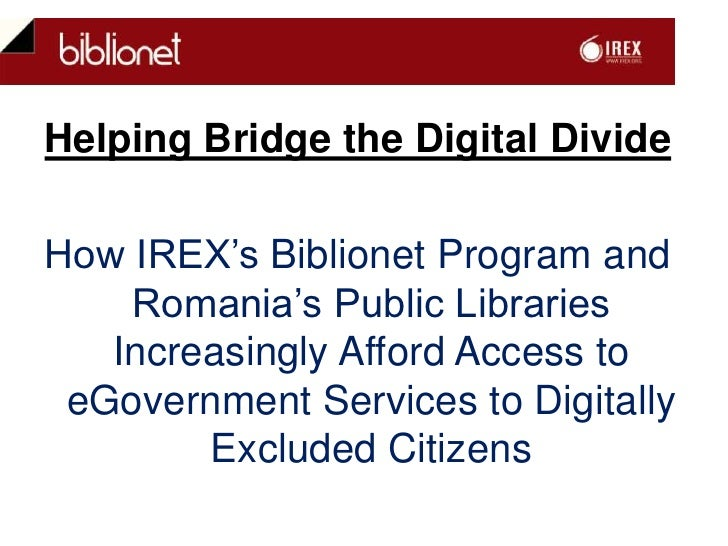 Helping Bridge the Digital Divide <br />How IREX's Biblionet Program and Romania's Public Libraries Increasingly Afford Ac...