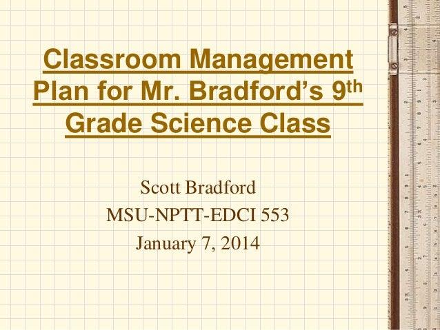Classroom Management th Plan for Mr. Bradford's 9 Grade Science Class Scott Bradford MSU-NPTT-EDCI 553 January 7, 2014