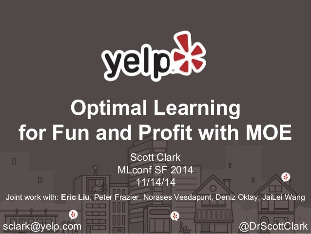 Optimal Learning  for Fun and Profit with MOE  Scott Clark  MLconf SF 2014  11/14/14  Joint work with: Eric Liu, Peter Fra...