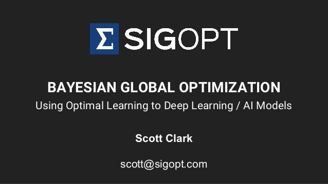 BAYESIAN GLOBAL OPTIMIZATION Using Optimal Learning to Deep Learning / AI Models Scott Clark scott@sigopt.com