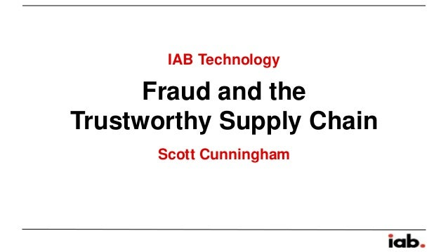 IAB Technology  Fraud and the  Trustworthy Supply Chain  Scott Cunningham