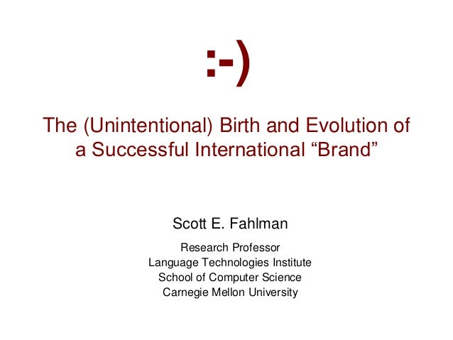 """:-) The (Unintentional) Birth and Evolution of a Successful International """"Brand"""" Scott E. Fahlman Research Professor Lang..."""