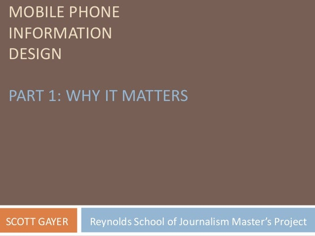 MOBILE PHONE INFORMATION DESIGN PART 1: WHY IT MATTERS SCOTT GAYER Reynolds School of Journalism Master's Project