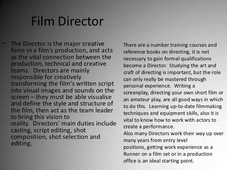 Film Director<br />The Director is the major creative force in a film's production, and acts as the vital connection betwe...