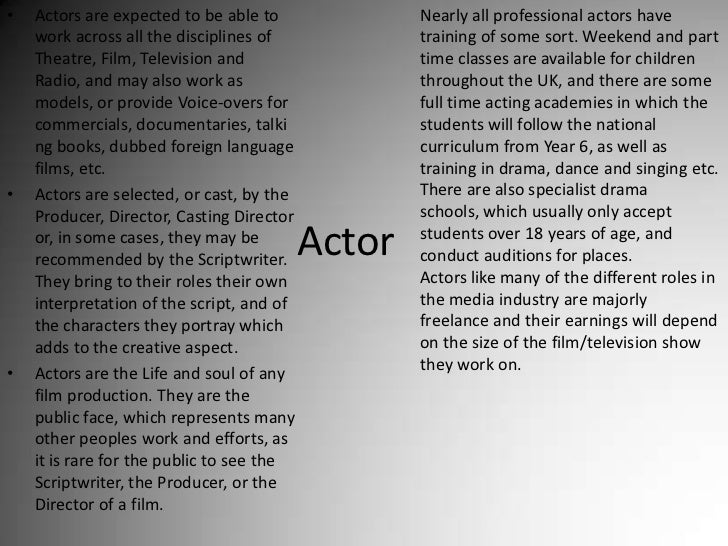 Actors are expected to be able to work across all the disciplines of Theatre, Film, Television and Radio, and may also wor...